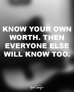 """Know your own worth. Then everyone else will know too."""
