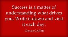 """""""Success is a matter of understanding what drives you. Write it down and visit it each day."""" ~ Denise Griffitts"""