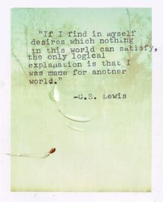 """""""If i find in myself desires which nothing in this world can satisfy, the only logical explanation is that i was made for another world."""" -C.S. Lewis"""