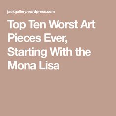 Top Ten Worst Art Pieces Ever, Starting With the Mona Lisa