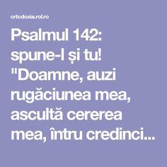 """Psalmul 142: spune-l și tu! """"Doamne, auzi rugăciunea mea, ascultă cererea mea, întru credincioșia Ta; auzi-mă, întru dreptatea Ta. Să nu intri… Spiritual Life, Spirituality, Mindfulness, Yoga, Consciousness, Yoga Sayings, Awareness Ribbons"""