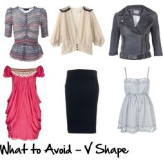 V shapes avoid: Puffed sleeves Lots of shoulder detail Boat necks Wide lapels Straight skirts (if you are very broad shouldered) Shoestring straps Too much waist shaping if you don't have a defined or slim waist
