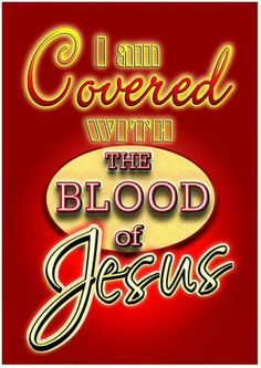 I am covered WITH THE BLOOD of Jesus!