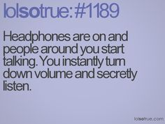 Headphones are on and people around you start talking. You instantly turn down volume and secretly listen.