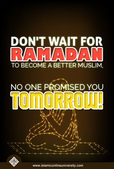 Don't wait for Ramadan to become a better Muslim, no one promised you tomorrow!