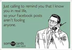 Your ridiculous photos and overly happy statuses aren't fooling anyone!  And you know who you are!