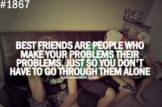 Best friends are people who make your problems their problems, just so you don't have go through them alone.