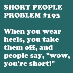 """Or the opposite since I always wear Chucks and when I wear heels they say...""""you're taller! wow!"""""""