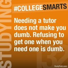 Needing a tutor does not make you dumb. Refusing to get one when you need on is dumb. - CollegeSmarts