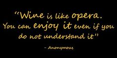Wine is like opera.  You can enjoy it even if you do not understand it. ~ Anonymous