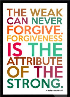 The weak can never forgive. Forgiveness is the attribute of the strong.~ Mahatma Ghandi http://quotlr.com/author/mahatma-gandhi