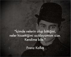 İçimde nelerin olup bittiğini neler hissettiğimi açıklayamam size. Kendime bile... Franz Kafka.
