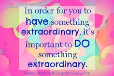 Yes! To HAVE something extraordinary, you must DO something extraordinary ♥  www.neversettleagaininlove.com