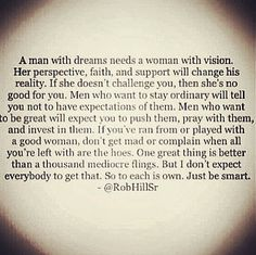 A man with dreams needs a woman with vision.Her perspective,faith and support will change his reality. If she doesn't challenge you,then she's no good for you.Men who want to stay ordinary will tell you not to have expectations of them. Men who want to be great will expect you to push them,pray with them and invest in them.
