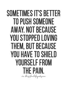 Sometimes it's better to push someone away. Not because you stopped loving them, but because you have to shield yourself from the pain.