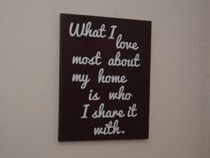 What I love most about my home is who I share it with. - custom canvas quotes & sayings