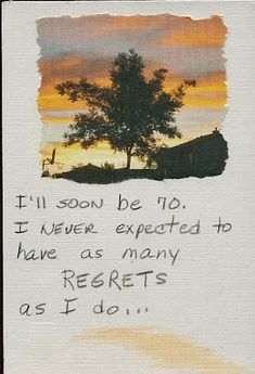 I'll soon be 70. I never expected to have as many regrets as I do...