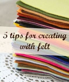"""5 great tips for creating with felt. Be sure to click on the link at the bottom of the post (""""HERE"""") for additional tips!"""