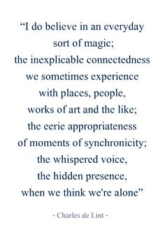 """the inexplicable connectedness of we sometimes experience with places, people, works of art ..."" -Charles de Lint"