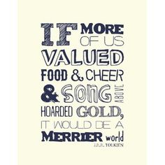 """""""If more of us valued food and cheer and song above hoarded gold, it would be a merrier world."""" -J.R.R. Tolkein"""