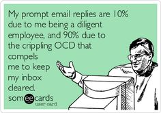 Free, Workplace Ecard: My prompt email replies are 10% due to me being a diligent employee, and 90% due to the crippling OCD that compels me to keep my inbox cleared.