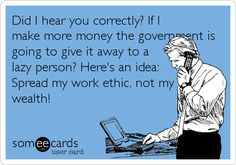 Did I hear you correctly? If I make more money the government is going to give it away to a lazy person? Here's an idea: Spread my work ethic, not my wealth!