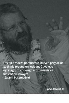Postęp oznacza porzucenie starych przyjaciół – jeżeli nie pragną oni osiągnąć twojego wyższego, duchowego zrozumienia – i znalezienie nowych.    - Swami Paramadviti