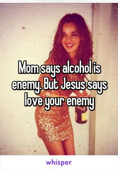 Mom says alcohol is enemy. But Jesus says love your enemy