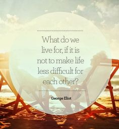 What do we live for if it is not to make life less difficult for each other? | Inspirational Quotes