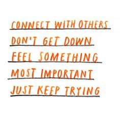 Connect with others, Don't get down, Feel something, Most important: Just keep trying