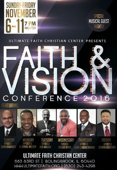 Ultimate Faith Christian Center presents Faith & Vision Conference on Nov 6-11, 2016 at 7pm Nightly ft John Eckhardt, H. Daniel Wilson, Ron Wilson, Reggie Royal, John T. Abercrombie, George Guilford & More! Location: UFCC 683 83rd Street, Bolingbrook, IL 60440  For More Info: 630-243-4298 www.UltimateFaith.org