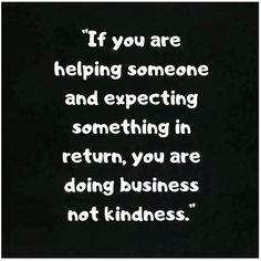 """""""If you are helping someone and expecting something in return, you are doing business not kindness. True Quotes, Words Quotes, Motivational Quotes, Inspirational Quotes, Sayings, Qoutes, Favorite Quotes, Best Quotes, Humanity Quotes"""