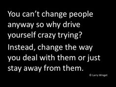 Larry Winget Quote - you can't change people. If you're unhappy, stop talking about it and DO something about it. Life is too short to waste it on people who wouldn't do the same for you. Period.
