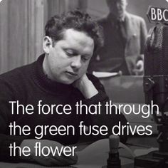 """DYLAN THOMAS  """"The force that / through the green / fuse drives the  / flower Drives my / green age; that / blasts the roots of / trees Is my / destroyer. And I am / dumb to tell the…"""" http://www.poetrybyheart.org.uk/1934/  http://www.openculture.com/2012/08/dylan_thomas_recites_do_not_go_gentle_into_that_good_night_and_other_poems.html   http://www.newquay-westwales.co.uk/dylan_thomas.htm A Few Words of a Kind: http://jasonkirin.wordpress.com/2013/10/16/dylan-thomas-a-few-words-of-a-kind/"""