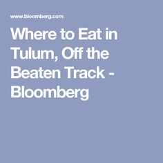 Where to Eat in Tulum, Off the Beaten Track - Bloomberg