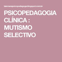 PSICOPEDAGOGIA CLÍNICA : MUTISMO SELECTIVO