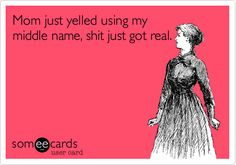 Funny Family Ecard: Mom just yelled using my middle name, shit just got real.