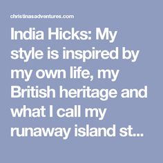 India Hicks: My style is inspired by my own life, my British heritage and what I call my runaway island story. We often say: live a more extraordinary life, I haven't necessarily lived an extraordinary life, but I've certainly lived an unexpected life. Having come from a rather traditional upbringing to then find myself living on a tiny island in the middle of a tropical ocean was certainly not what I expected. I draw inspiration from those two sides of my life. Tell your own unique story.