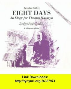 Eight Days An Elegy for Thomas Garrigue Masaryk/Osm Dni (9780930370282) Jaroslav Seifert, Paul Jagasich, Tom OGrady , ISBN-10: 0930370287  , ISBN-13: 978-0930370282 ,  , tutorials , pdf , ebook , torrent , downloads , rapidshare , filesonic , hotfile , megaupload , fileserve