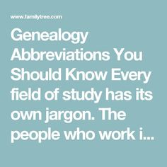 Genealogy Abbreviations You Should Know   Every field of study has its own jargon. The people who work in the same field often use abbreviations for words as a shorter way of writing something. Those abbreviations might be unrecognizable to those who aren't in that line of work.   Here is a list of some of the important genealogy abbreviations that you should know.   #genealogy #familytree #terms #research