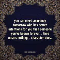 you can meet somebody tomorrow who has better intentions for you than someone you've known forever ~ time means nothing ~ character does. so true