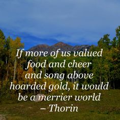 If more of us valued food and cheer and song above hoarded gold, it would be a merrier world. The Hobbit. Hobbit Quotes, The Hobbit Movies, Our Values, Book Nooks, Wonders Of The World, Inspire Me, Wise Words, Nerdy, Cheer