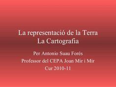 La representació de la Terra La Cartografia Per Antonio Suau Forés Professor del CEPA Joan Mir i Mir Cur 2010-11