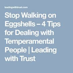 Stop Walking on Eggshells – 4 Tips for Dealing with Temperamental People   Leading with Trust