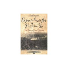 Richmond Shall Not Be Given Up : The Seven Days' Battles, June 25 - July 1, 1862 (Paperback) (Doug