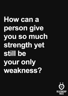 How can a person give you so much strength yet still be your only weakness?