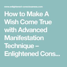 How to Make A Wish Come True with Advanced Manifestation Technique – Enlightened Consciousness