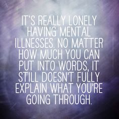 It is lonely having a mental illness AND having language for what we are going through and others who have been through it helps. That's why I re-posted this. Thanks for describing this feeling so well.