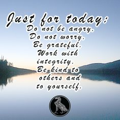 Just for today: Do not be angry, Do not worry, Be grateful, Work with integrity, Be kind to others and to yourself.