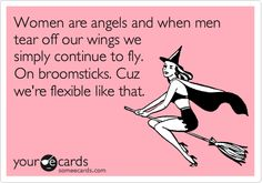 Women are angels and when men tear off our wings we simply continue to fly. On broomsticks. Cuz we're flexible like that.